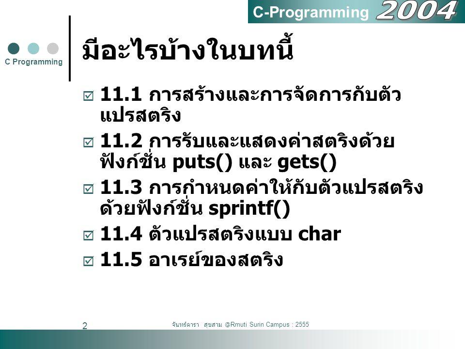 จันทร์ดารา สุขสาม @Rmuti Surin Campus : 2555 2 มีอะไรบ้างในบทนี้  11.1 การสร้างและการจัดการกับตัว แปรสตริง  11.2 การรับและแสดงค่าสตริงด้วย ฟังก์ชั่น puts() และ gets()  11.3 การกำหนดค่าให้กับตัวแปรสตริง ด้วยฟังก์ชั่น sprintf()  11.4 ตัวแปรสตริงแบบ char  11.5 อาเรย์ของสตริง C Programming C-Programming