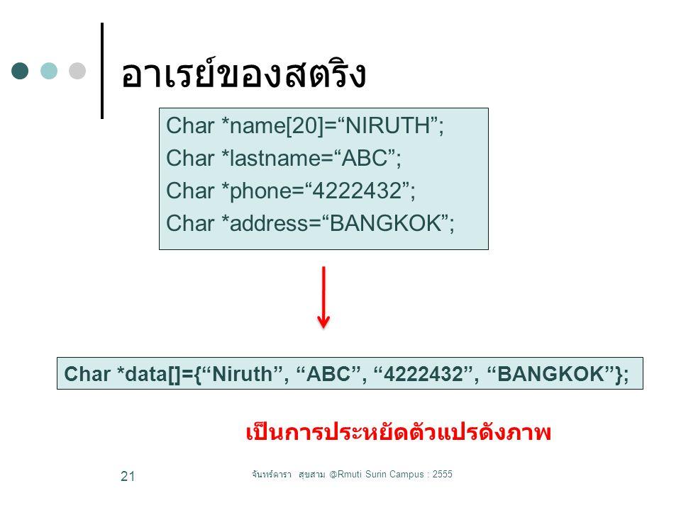 อาเรย์ของสตริง Char *name[20]= NIRUTH ; Char *lastname= ABC ; Char *phone= 4222432 ; Char *address= BANGKOK ; จันทร์ดารา สุขสาม @Rmuti Surin Campus : 2555 21 Char *data[]={ Niruth , ABC , 4222432 , BANGKOK }; เป็นการประหยัดตัวแปรดังภาพ