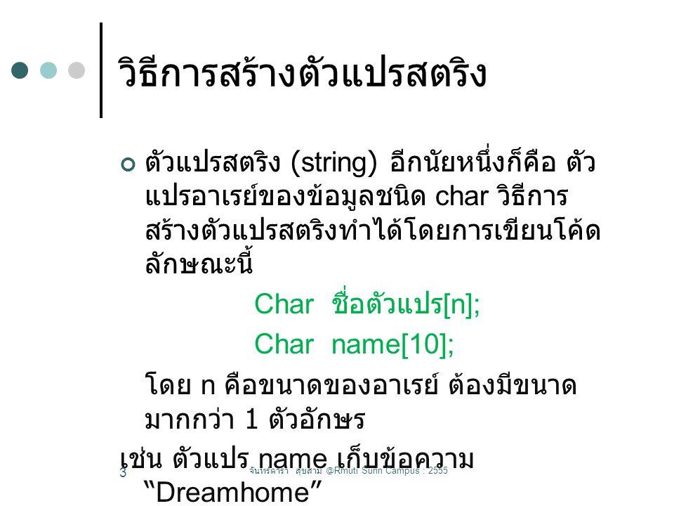วิธีการสร้างตัวแปรสตริง ตัวแปรสตริง (string) อีกนัยหนึ่งก็คือ ตัว แปรอาเรย์ของข้อมูลชนิด char วิธีการ สร้างตัวแปรสตริงทำได้โดยการเขียนโค้ด ลักษณะนี้ Char ชื่อตัวแปร [n]; Char name[10]; โดย n คือขนาดของอาเรย์ ต้องมีขนาด มากกว่า 1 ตัวอักษร เช่น ตัวแปร name เก็บข้อความ Dreamhome จันทร์ดารา สุขสาม @Rmuti Surin Campus : 2555 3