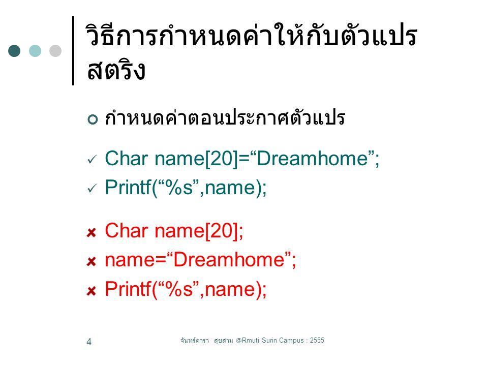 วิธีการกำหนดค่าให้กับตัวแปร สตริง กำหนดค่าตอนประกาศตัวแปร Char name[20]= Dreamhome ; Printf( %s ,name); Char name[20]; name= Dreamhome ; Printf( %s ,name); จันทร์ดารา สุขสาม @Rmuti Surin Campus : 2555 4
