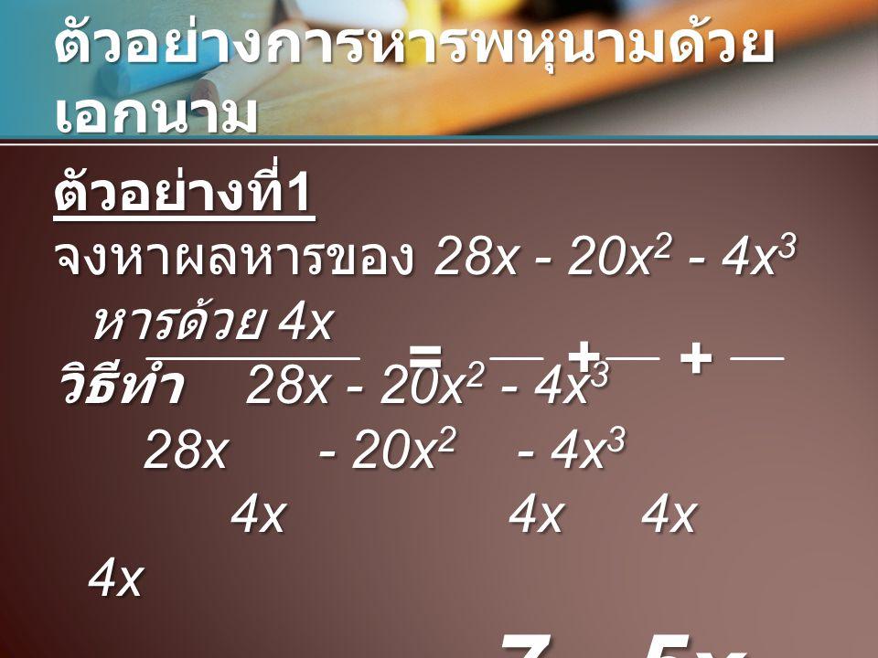 ตัวอย่างการหารพหุนามด้วย เอกนาม ตัวอย่างที่ 1 จงหาผลหารของ 28x - 20x 2 - 4x 3 หารด้วย 4x วิธีทำ 28x - 20x 2 - 4x 3 28x - 20x 2 - 4x 3 4x 4x 4x 4x = 7