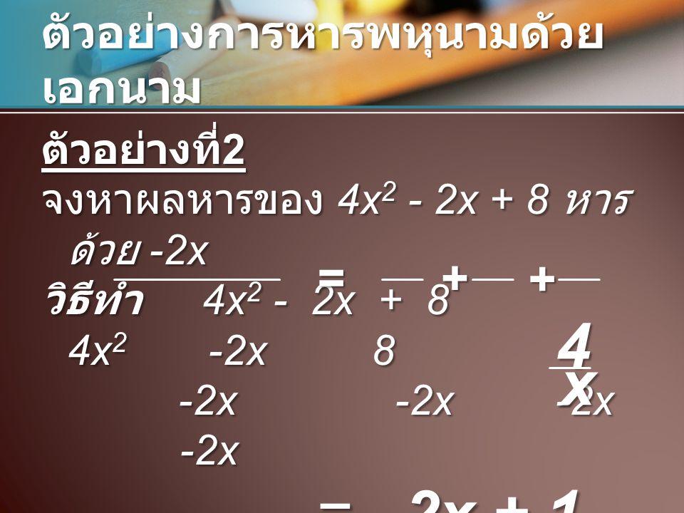 ตัวอย่างการหารพหุนามด้วย เอกนาม ตัวอย่างที่ 2 จงหาผลหารของ 4x 2 - 2x + 8 หาร ด้วย -2x วิธีทำ 4x 2 - 2x + 8 4x 2 -2x 8 -2x -2x -2x -2x =-2x + 1 - x4 ++