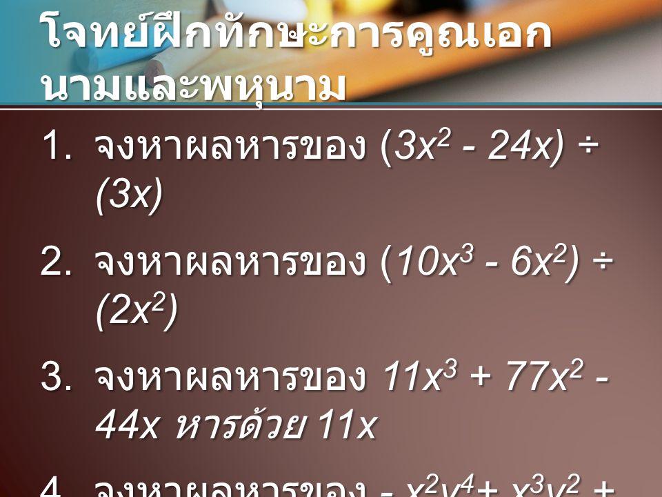 โจทย์ฝึกทักษะการคูณเอก นามและพหุนาม 1. จงหาผลหารของ (3x 2 - 24x) ÷ (3x) 2. จงหาผลหารของ (10x 3 - 6x 2 ) ÷ (2x 2 ) 3. จงหาผลหารของ 11x 3 + 77x 2 - 44x