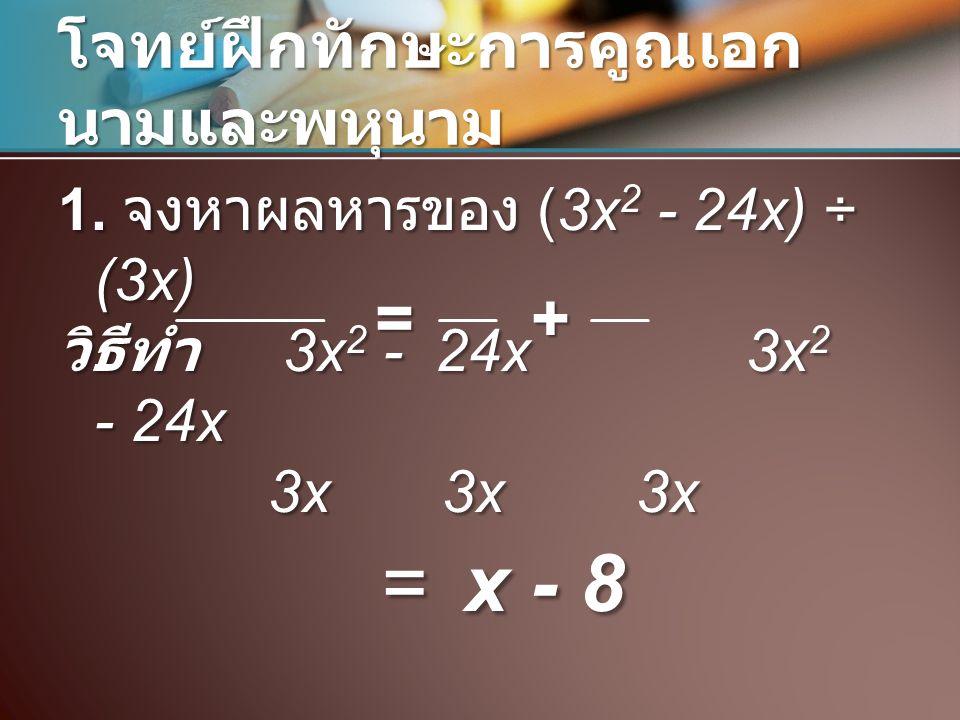 โจทย์ฝึกทักษะการคูณเอก นามและพหุนาม 1. จงหาผลหารของ (3x 2 - 24x) ÷ (3x) วิธีทำ 3x 2 - 24x 3x 2 - 24x 3x3x 3x 3x3x 3x = x - 8 = x - 8+=