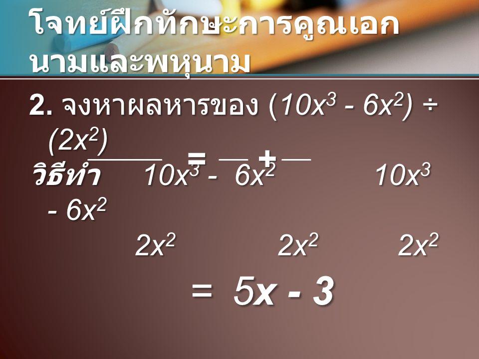 โจทย์ฝึกทักษะการคูณเอก นามและพหุนาม 2. จงหาผลหารของ (10x 3 - 6x 2 ) ÷ (2x 2 ) วิธีทำ 10x 3 - 6x 2 10x 3 - 6x 2 2x 2 2x 2 2x 2 2x 2 2x 2 2x 2 = 5x - 3