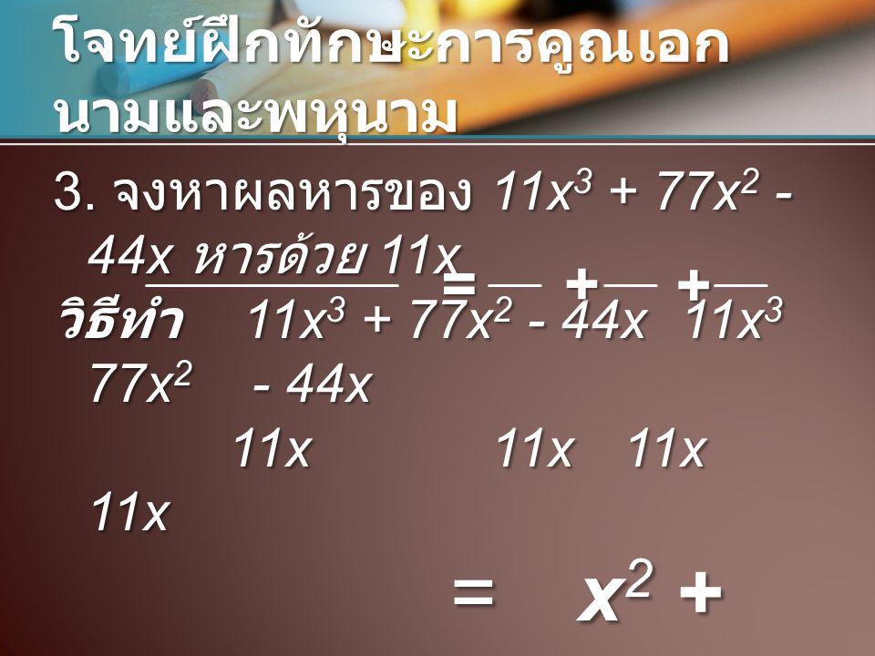 โจทย์ฝึกทักษะการคูณเอก นามและพหุนาม 3. จงหาผลหารของ 11x 3 + 77x 2 - 44x หารด้วย 11x วิธีทำ 11x 3 + 77x 2 - 44x 11x 3 77x 2 - 44x 11x11x 11x 11x =x 2 +