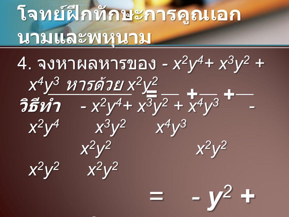 โจทย์ฝึกทักษะการคูณเอก นามและพหุนาม 4. จงหาผลหารของ - x 2 y 4 + x 3 y 2 + x 4 y 3 หารด้วย x 2 y 2 วิธีทำ - x 2 y 4 + x 3 y 2 + x 4 y 3 - x 2 y 4 x 3 y
