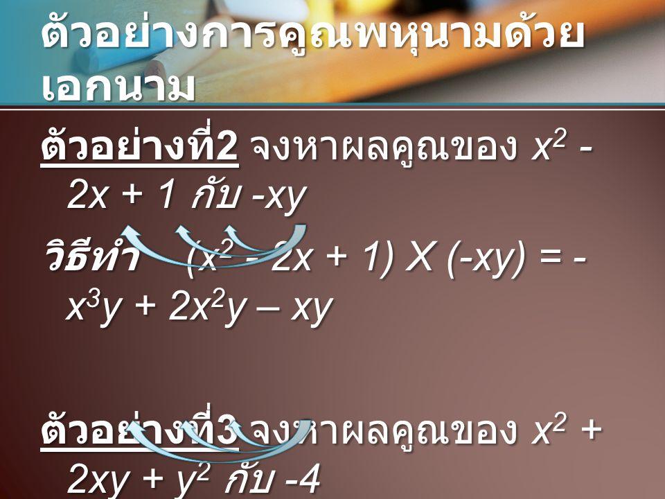 ตัวอย่างการคูณพหุนามด้วย เอกนาม ตัวอย่างที่ 2 จงหาผลคูณของ x 2 - 2x + 1 กับ -xy วิธีทำ (x 2 - 2x + 1) X (-xy) = - x 3 y + 2x 2 y – xy ตัวอย่างที่ 3 จง