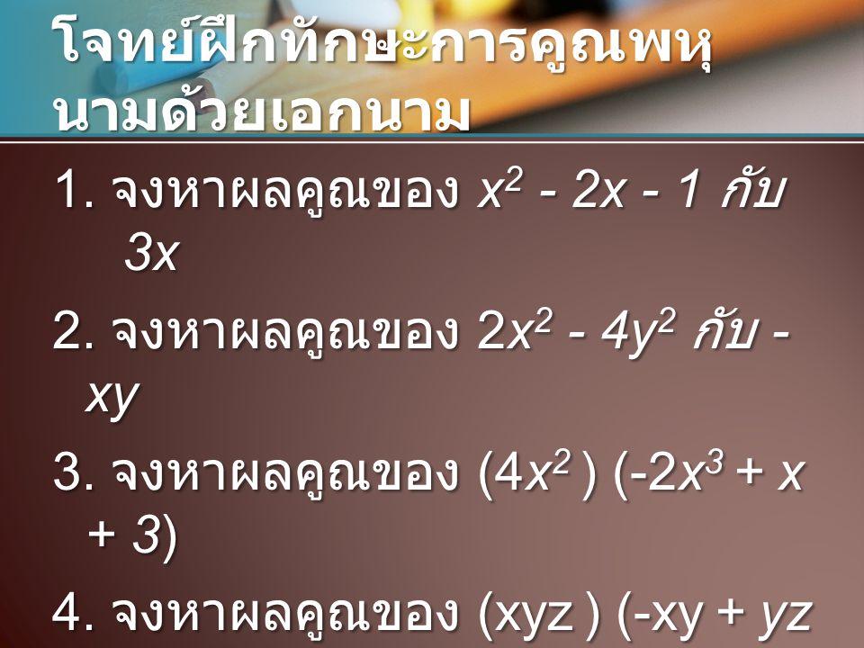 โจทย์ฝึกทักษะการคูณพหุ นามด้วยเอกนาม 1. จงหาผลคูณของ x 2 - 2x - 1 กับ 3x 2. จงหาผลคูณของ 2x 2 - 4y 2 กับ - xy 3. จงหาผลคูณของ (4x 2 ) (-2x 3 + x + 3)