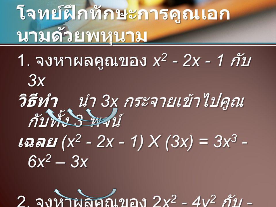 โจทย์ฝึกทักษะการคูณเอก นามด้วยพหุนาม 1. จงหาผลคูณของ x 2 - 2x - 1 กับ 3x วิธีทำ นำ 3x กระจายเข้าไปคูณ กับทั้ง 3 พจน์ เฉลย (x 2 - 2x - 1) X (3x) = 3x 3