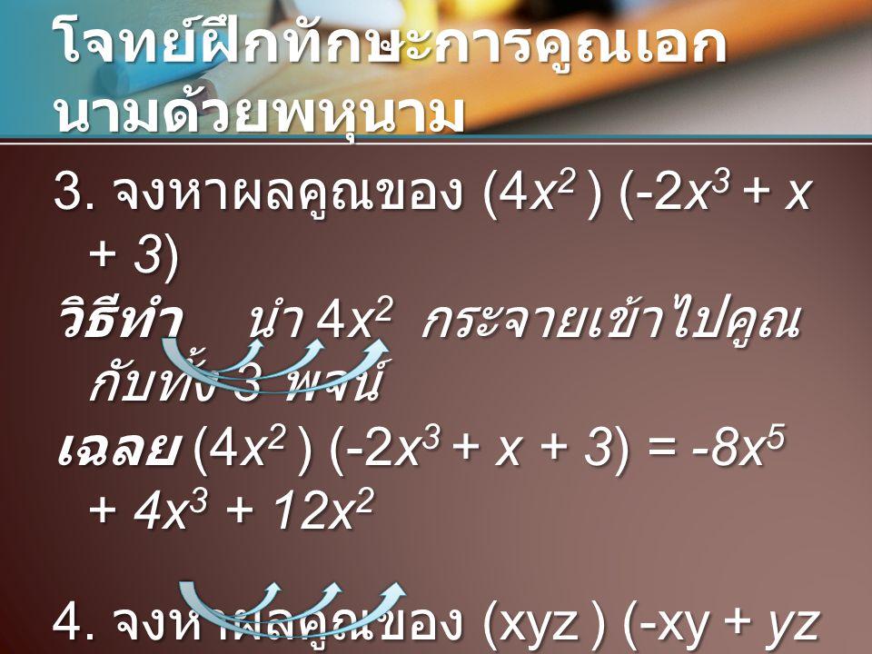 โจทย์ฝึกทักษะการคูณเอก นามด้วยพหุนาม 3. จงหาผลคูณของ (4x 2 ) (-2x 3 + x + 3) วิธีทำ นำ 4x 2 กระจายเข้าไปคูณ กับทั้ง 3 พจน์ เฉลย (4x 2 ) (-2x 3 + x + 3