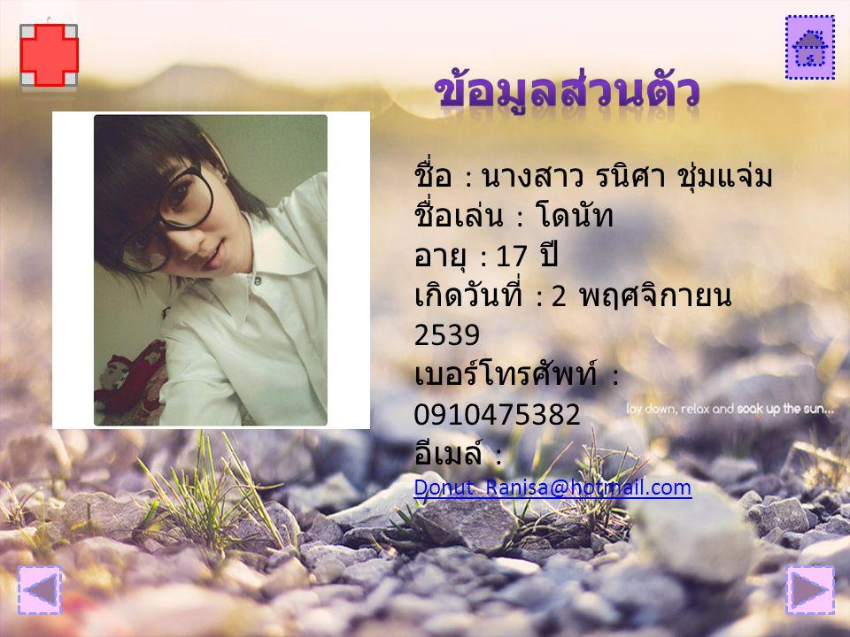 ชื่อ : นางสาว รนิศา ชุ่มแจ่ม ชื่อเล่น : โดนัท อายุ : 17 ปี เกิดวันที่ : 2 พฤศจิกายน 2539 เบอร์โทรศัพท์ : 0910475382 อีเมล์ : Donut_Ranisa@hotmail.com Donut_Ranisa@hotmail.com