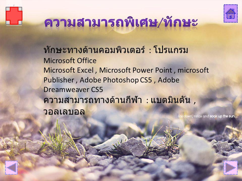ทักษะทางด้านคอมพิวเตอร์ : โปรแกรม Microsoft Office Microsoft Excel, Microsoft Power Point, microsoft Publisher, Adobe Photoshop CS5, Adobe Dreamweaver CS5 ความสามารถทางด้านกีฬา : แบตมินตัน, วอลเลบอล