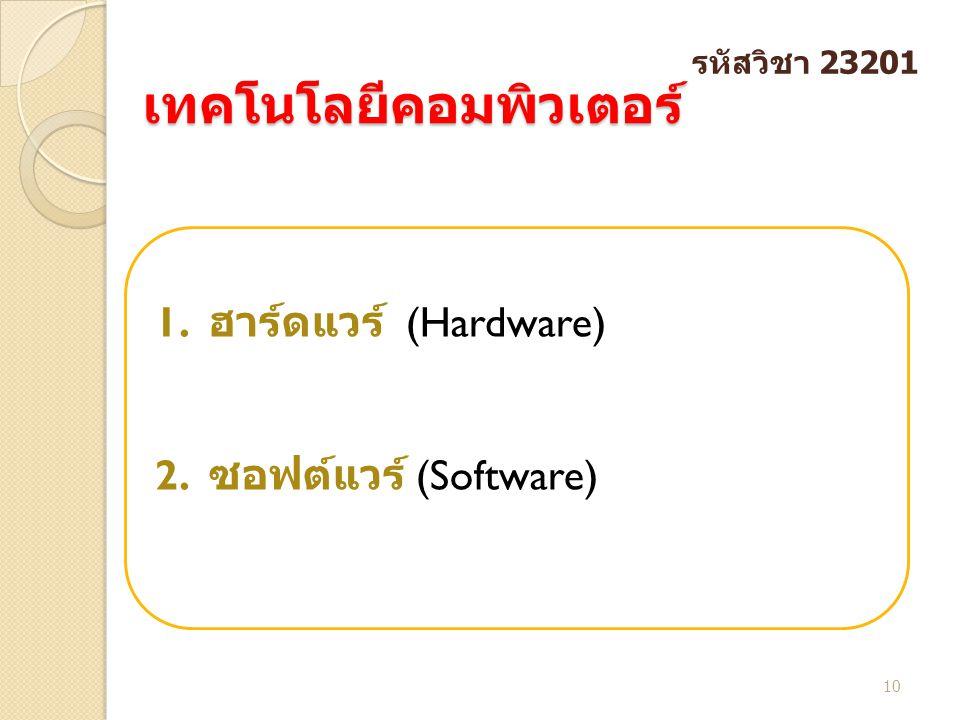 เทคโนโลยีคอมพิวเตอร์ เทคโนโลยีคอมพิวเตอร์ 10 รหัสวิชา 23201 1. ฮาร์ดแวร์ (Hardware) 2. ซอฟต์แวร์ (Software)
