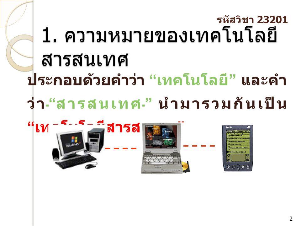 """1. ความหมายของเทคโนโลยี สารสนเทศ 2 ประกอบด้วยคำว่า """" เทคโนโลยี """" และคำ ว่า """" สารสนเทศ """" นำมารวมกันเป็น """" เทคโนโลยีสารสนเทศ """" รหัสวิชา 23201"""