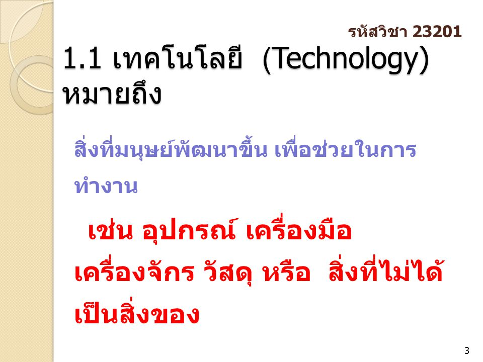 1.1 เทคโนโลยี (Technology) หมายถึง 3 สิ่งที่มนุษย์พัฒนาขึ้น เพื่อช่วยในการ ทำงาน เช่น อุปกรณ์ เครื่องมือ เครื่องจักร วัสดุ หรือ สิ่งที่ไม่ได้ เป็นสิ่ง