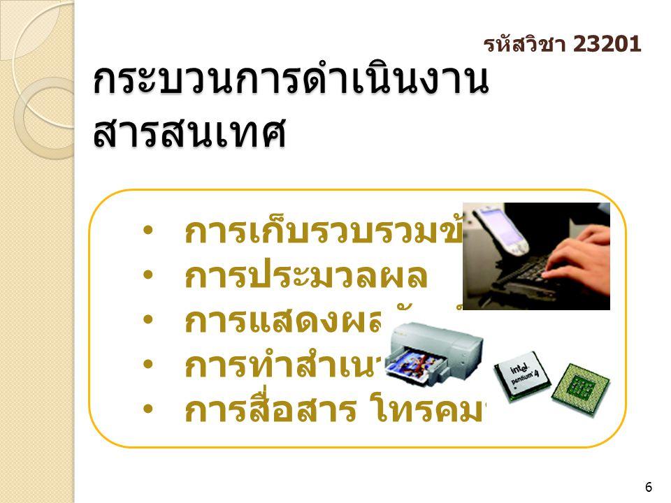 กระบวนการดำเนินงาน สารสนเทศ 6 การเก็บรวบรวมข้อมูล การประมวลผล การแสดงผลลัพธ์ การทำสำเนา การสื่อสาร โทรคมนา คม รหัสวิชา 23201