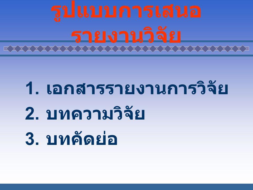 รูปแบบการเสนอ รายงานวิจัย 1. เอกสารรายงานการวิจัย 2. บทความวิจัย 3. บทคัดย่อ