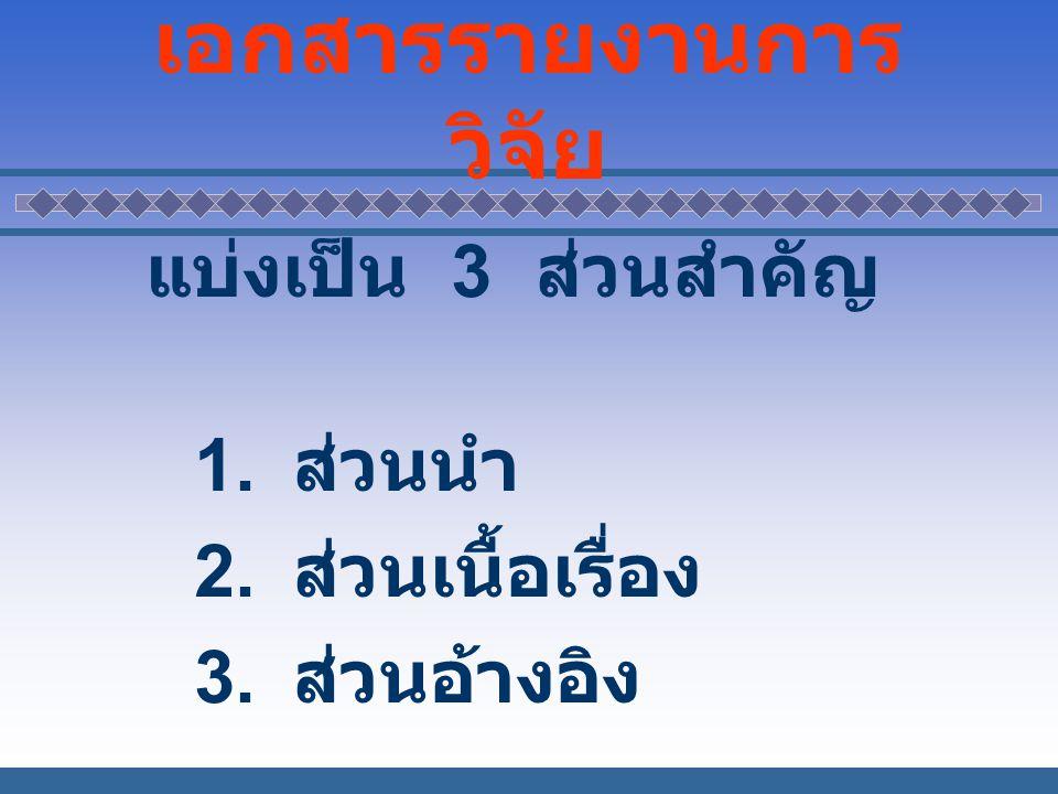 เอกสารรายงานการ วิจัย แบ่งเป็น 3 ส่วนสำคัญ 1. ส่วนนำ 2. ส่วนเนื้อเรื่อง 3. ส่วนอ้างอิง