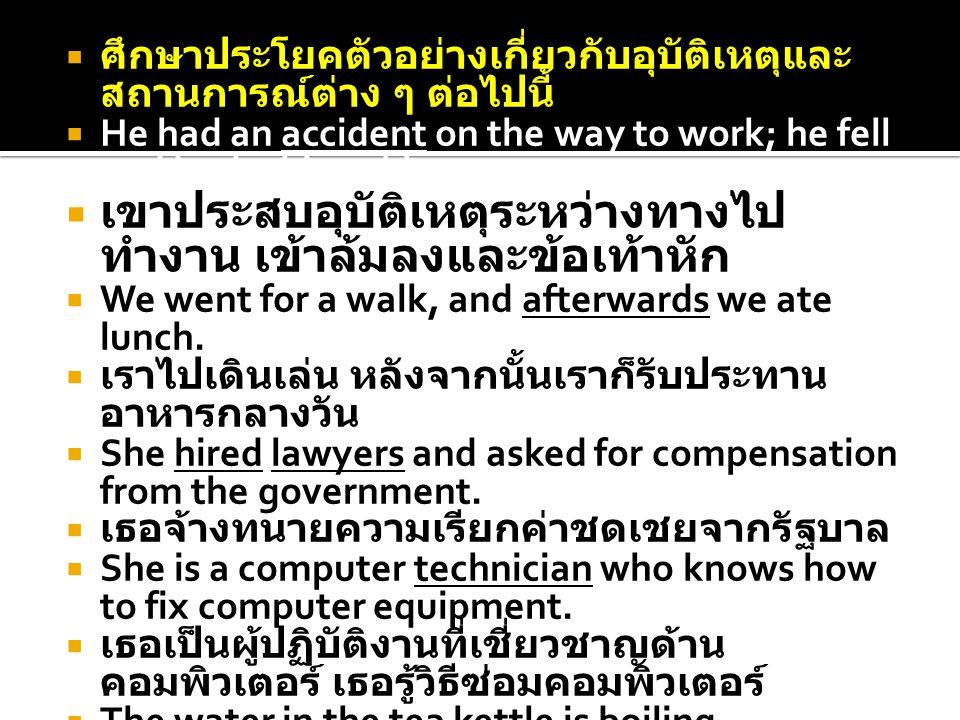 ศึกษาประโยคตัวอย่างเกี่ยวกับอุบัติเหตุและ สถานการณ์ต่าง ๆ ต่อไปนี้  He had an accident on the way to work; he fell and broke his ankle.