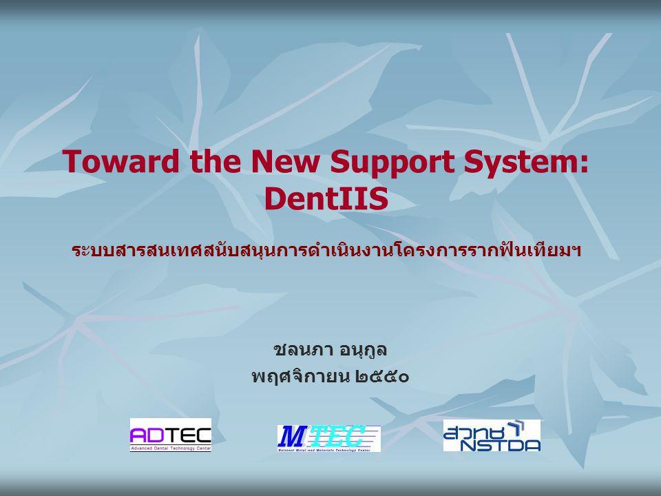 Toward the New Support System: DentIIS ระบบสารสนเทศสนับสนุนการดำเนินงานโครงการรากฟันเทียมฯ ชลนภา อนุกูล พฤศจิกายน ๒๕๕๐
