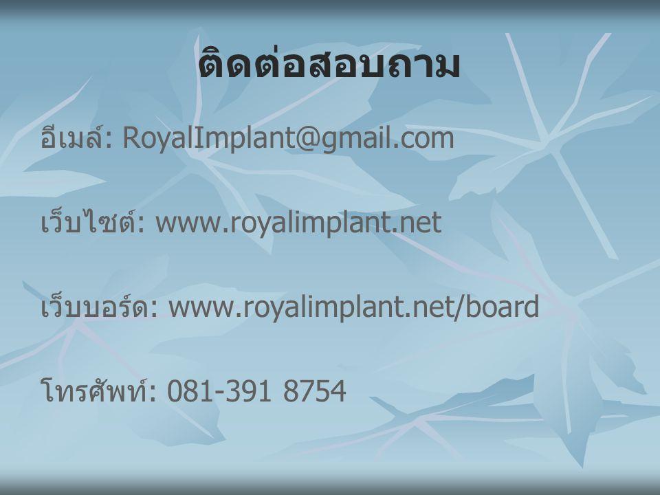 ติดต่อสอบถาม อีเมล์: RoyalImplant@gmail.com เว็บไซต์: www.royalimplant.net เว็บบอร์ด: www.royalimplant.net/board โทรศัพท์: 081-391 8754