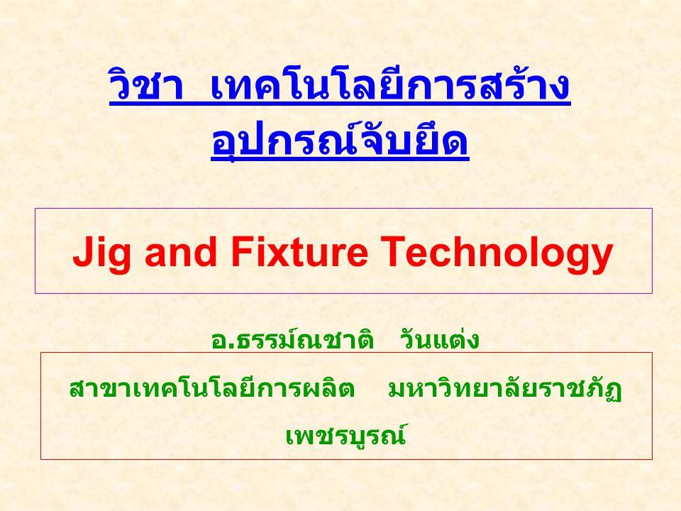 วิชา เทคโนโลยีการสร้าง อุปกรณ์จับยึด อ. ธรรม์ณชาติ วันแต่ง สาขาเทคโนโลยีการผลิต มหาวิทยาลัยราชภัฏ เพชรบูรณ์ Jig and Fixture Technology