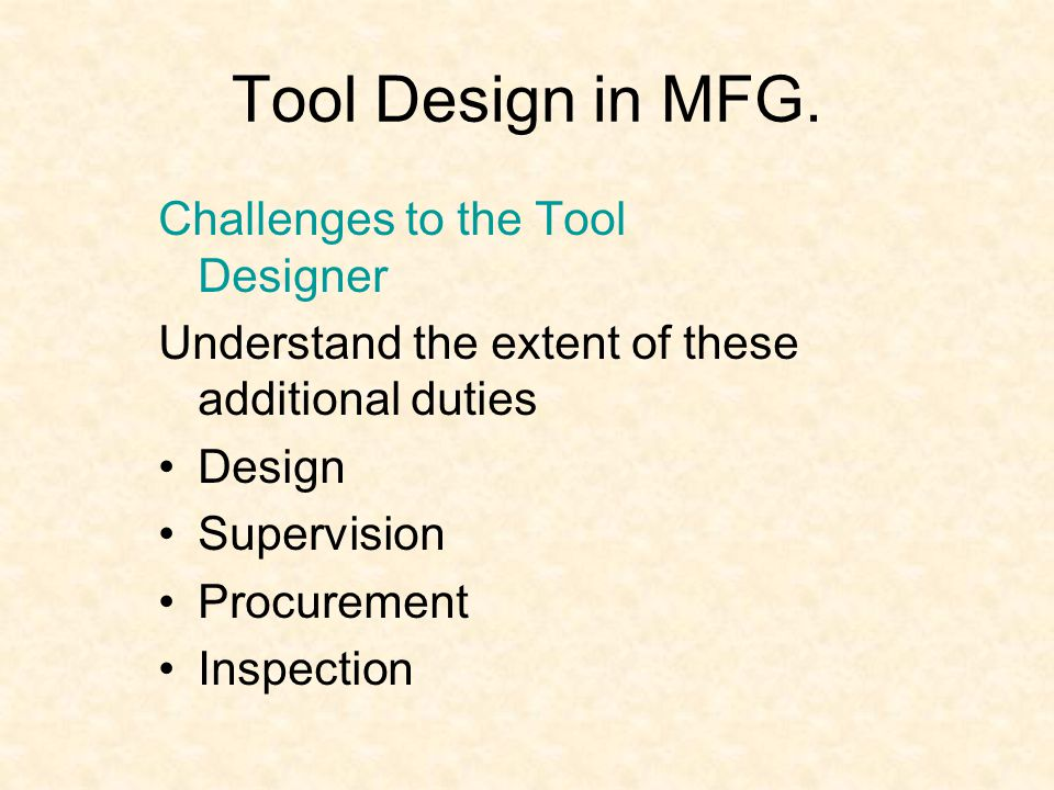 Tool Design in MFG. Challenges to the Tool Designer Understand the extent of these additional duties Design Supervision Procurement Inspection