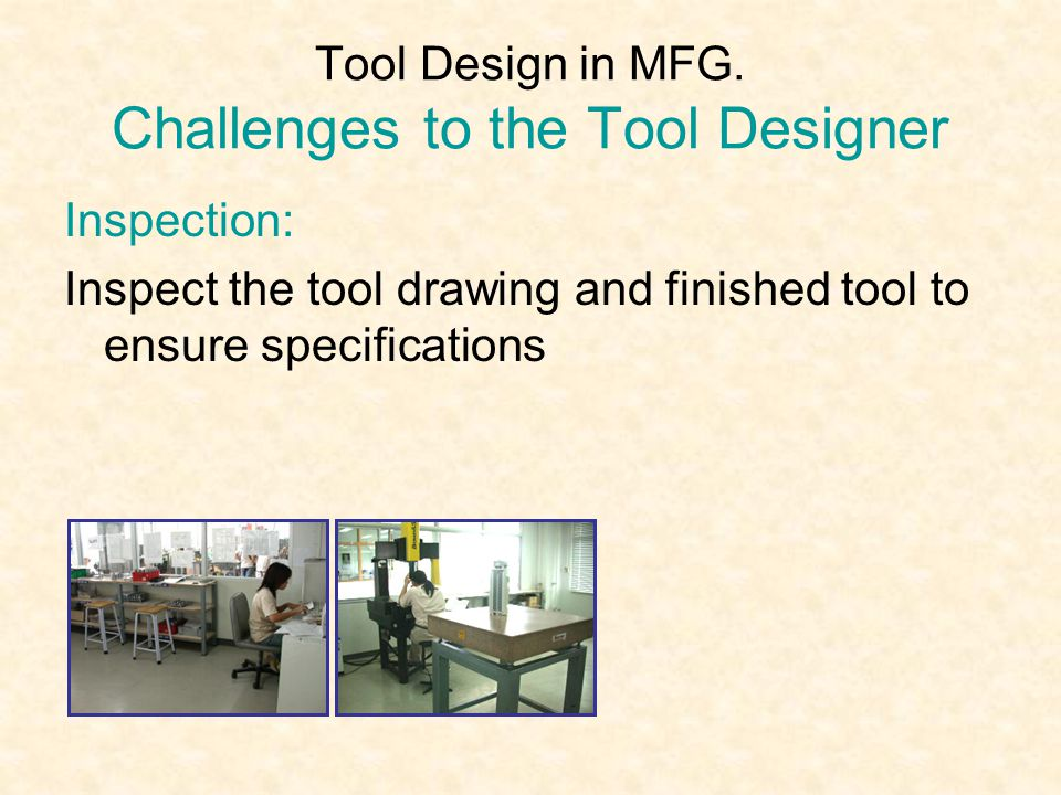 Tool Design in MFG. Challenges to the Tool Designer Inspection: Inspect the tool drawing and finished tool to ensure specifications