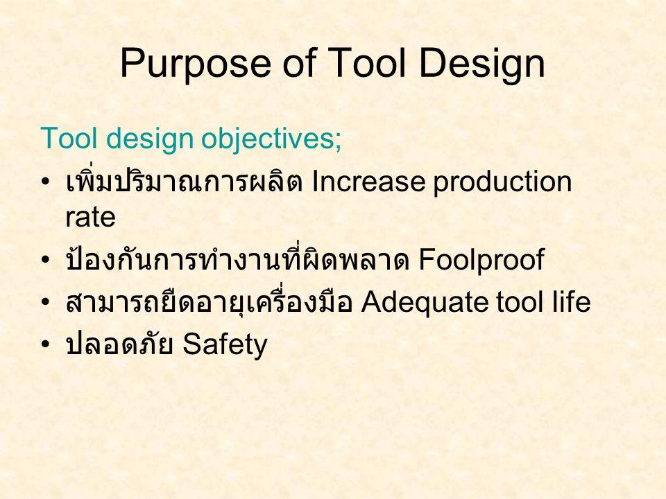 Purpose of Tool Design Tool design objectives; เพิ่มปริมาณการผลิต Increase production rate ป้องกันการทำงานที่ผิดพลาด Foolproof สามารถยืดอายุเครื่องมือ Adequate tool life ปลอดภัย Safety
