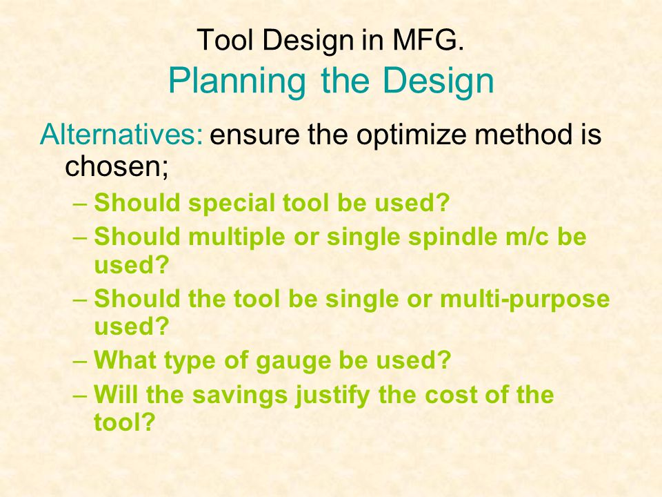 Tool Design in MFG. Planning the Design Alternatives: ensure the optimize method is chosen; –Should special tool be used? –Should multiple or single s