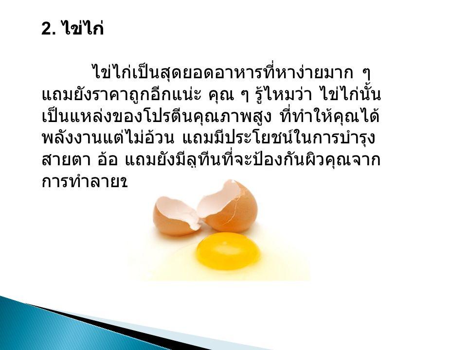 2. ไข่ไก่ ไข่ไก่เป็นสุดยอดอาหารที่หาง่ายมาก ๆ แถมยังราคาถูกอีกแน่ะ คุณ ๆ รู้ไหมว่า ไข่ไก่นั้น เป็นแหล่งของโปรตีนคุณภาพสูง ที่ทำให้คุณได้ พลังงานแต่ไม่