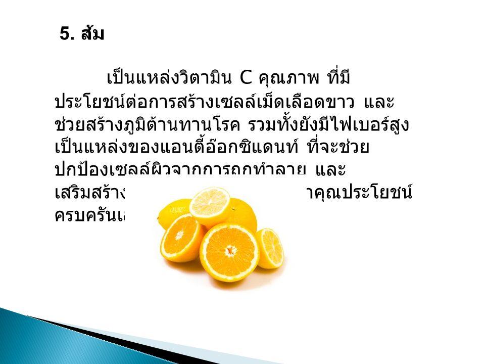 5. ส้ม เป็นแหล่งวิตามิน C คุณภาพ ที่มี ประโยชน์ต่อการสร้างเซลล์เม็ดเลือดขาว และ ช่วยสร้างภูมิต้านทานโรค รวมทั้งยังมีไฟเบอร์สูง เป็นแหล่งของแอนตี้อ๊อกซ