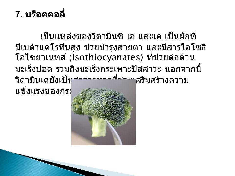 7. บร็อคคอลี่ เป็นแหล่งของวิตามินซี เอ และเค เป็นผักที่ มีเบต้าแคโรทีนสูง ช่วยบำรุงสายตา และมีสารไอโซธิ โอไซยาเนทส์ (Isothiocyanates) ที่ช่วยต่อต้าน ม