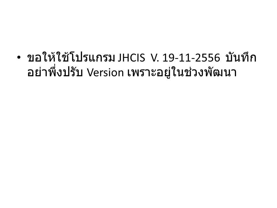 ขอให้ใช้โปรแกรม JHCIS V. 19-11-2556 บันทึก อย่าพึ่งปรับ Version เพราะอยู่ในช่วงพัฒนา