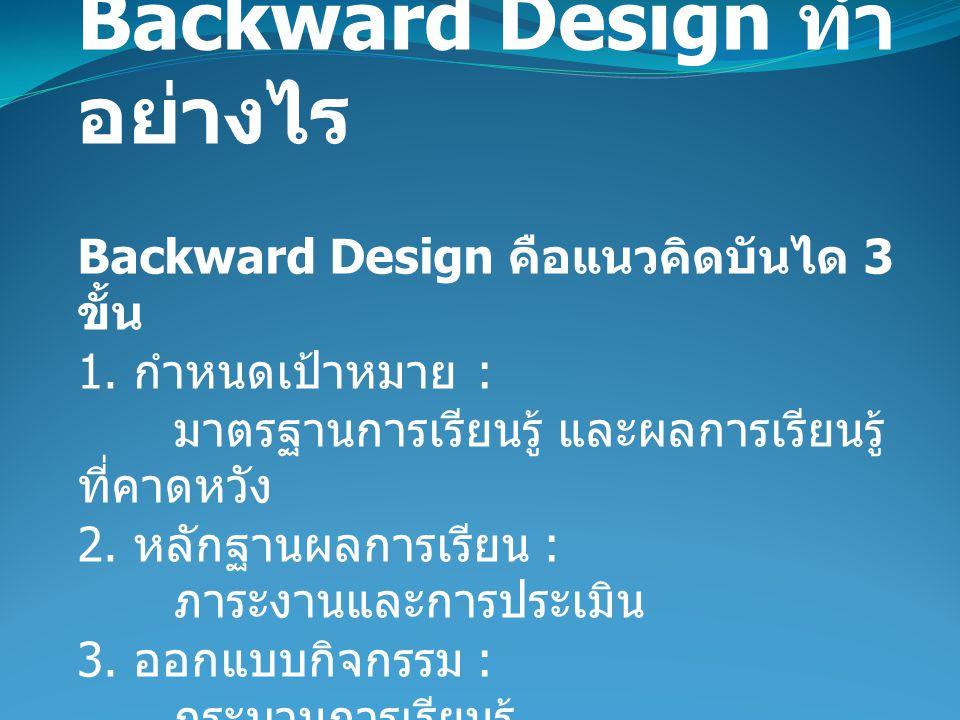 Backward Design ทำ อย่างไร Backward Design คือแนวคิดบันได 3 ขั้น 1.