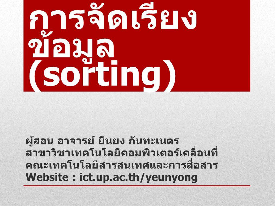 การจัดเรียง ข้อมูล (sorting) ผู้สอน อาจารย์ ยืนยง กันทะเนตร สาขาวิชาเทคโนโลยีคอมพิวเตอร์เคลื่อนที่ คณะเทคโนโลยีสารสนเทศและการสื่อสาร Website : ict.up.