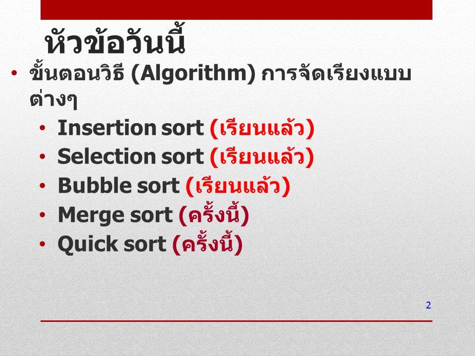หัวข้อวันนี้ ขั้นตอนวิธี (Algorithm) การจัดเรียงแบบ ต่างๆ Insertion sort ( เรียนแล้ว ) Selection sort ( เรียนแล้ว ) Bubble sort ( เรียนแล้ว ) Merge so