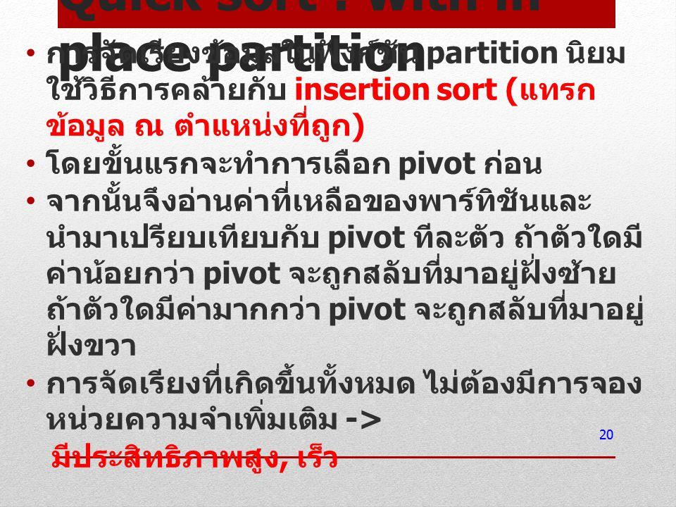 Quick sort : with in- place partition การจัดเรียงข้อมูลในฟังก์ชัน partition นิยม ใช้วิธีการคล้ายกับ insertion sort ( แทรก ข้อมูล ณ ตำแหน่งที่ถูก ) โดย