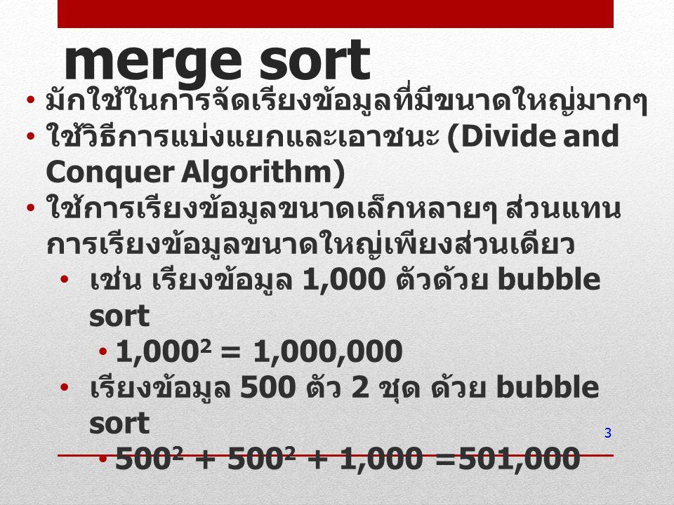 merge sort มักใช้ในการจัดเรียงข้อมูลที่มีขนาดใหญ่มากๆ ใช้วิธีการแบ่งแยกและเอาชนะ (Divide and Conquer Algorithm) ใช้การเรียงข้อมูลขนาดเล็กหลายๆ ส่วนแทน