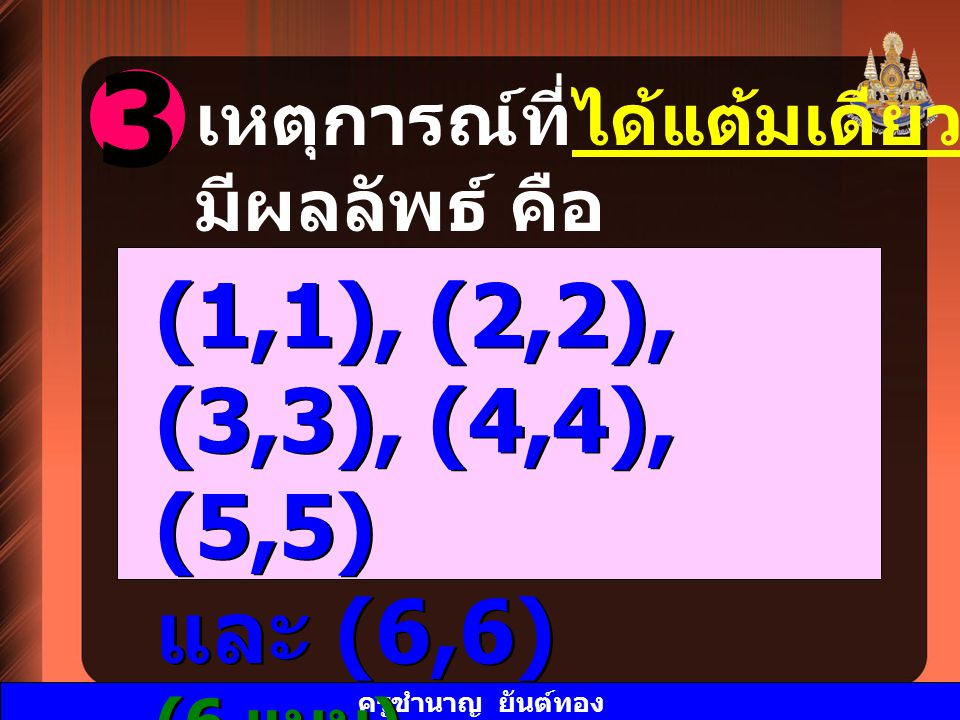 ครูชำนาญ ยันต์ทอง 3 เหตุการณ์ที่ได้แต้มเดียวกันทั้งสองลูก มีผลลัพธ์ คือ (1,1), (2,2), (3,3), (4,4), (5,5) และ (6,6) (6 แบบ ) (1,1), (2,2), (3,3), (4,4