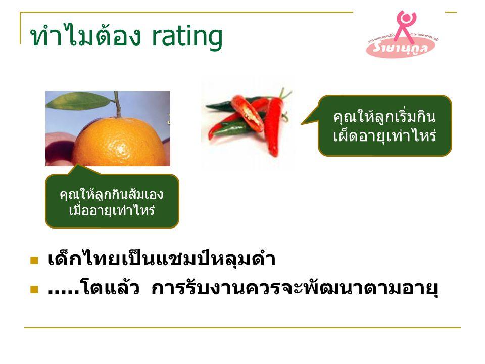 ทำไมต้อง rating เด็กไทยเป็นแชมป์หลุมดำ.....โตแล้ว การรับงานควรจะพัฒนาตามอายุ คุณให้ลูกกินส้มเอง เมื่ออายุเท่าไหร่ คุณให้ลูกเริ่มกิน เผ็ดอายุเท่าไหร่