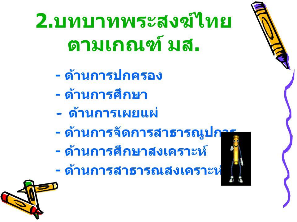 2. บทบาทพระสงฆ์ไทย ตามเกณฑ์ มส. - ด้านการปกครอง - ด้านการศึกษา - ด้านการเผยแผ่ - ด้านการจัดการสาธารณูปการ - ด้านการศึกษาสงเคราะห์ - ด้านการสาธารณสงเคร