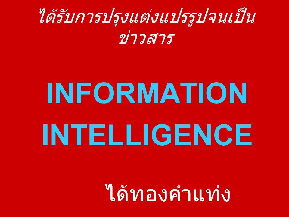 ได้รับการปรุงแต่งแปรรูปจนเป็น ข่าวสาร INFORMATION INTELLIGENCE ได้ทองคำแท่ง