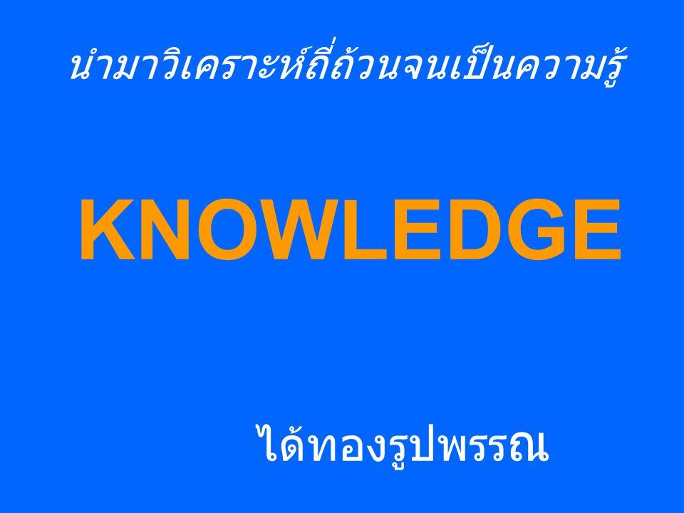 นำมาวิเคราะห์ถี่ถ้วนจนเป็นความรู้ KNOWLEDGE ได้ทองรูปพรร ณ