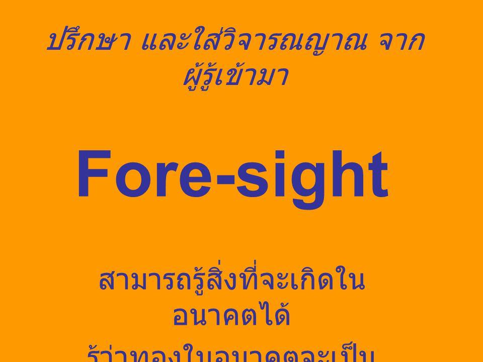 ปรึกษา และใส่วิจารณญาณ จาก ผู้รู้เข้ามา Fore-sight สามารถรู้สิ่งที่จะเกิดใน อนาคตได้ รู้ว่าทองในอนาคตจะเป็น อย่างไร