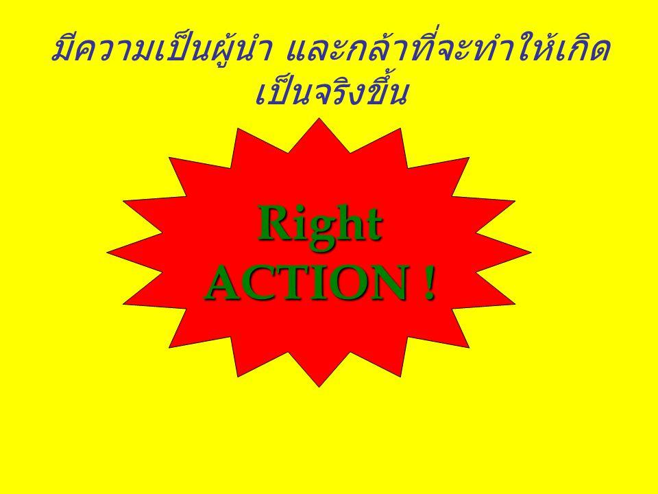 มีความเป็นผู้นำ และกล้าที่จะทำให้เกิด เป็นจริงขึ้น Right ACTION !