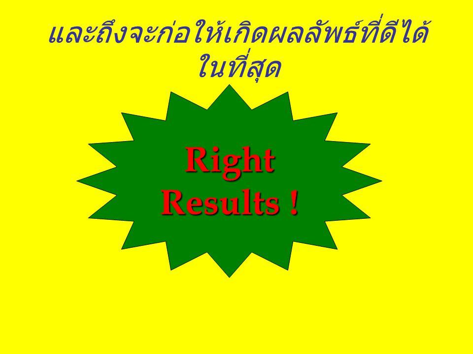และถึงจะก่อให้เกิดผลลัพธ์ที่ดีได้ ในที่สุด Right Results !