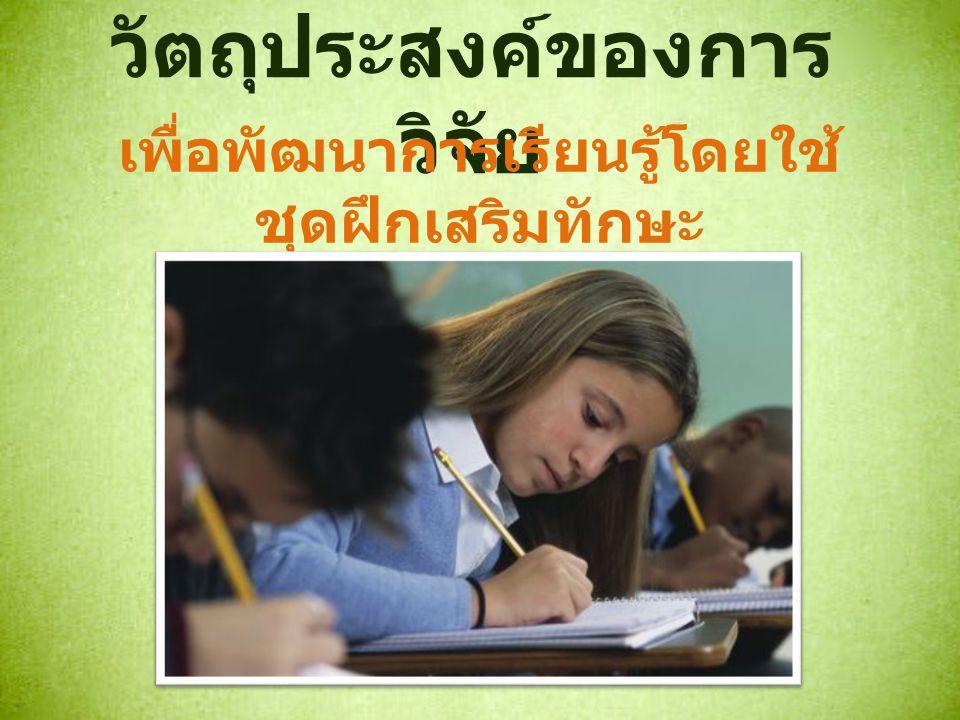 วัตถุประสงค์ของการ วิจัย เพื่อพัฒนาการเรียนรู้โดยใช้ ชุดฝึกเสริมทักษะ