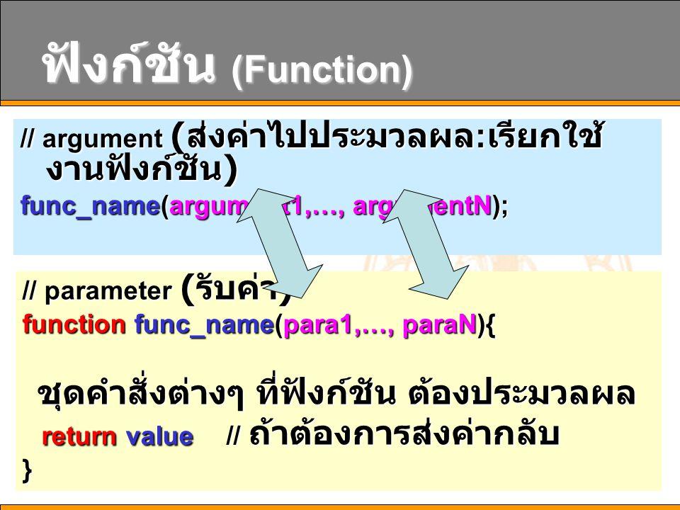 12 ฟังก์ชัน (Function) // argument ( ส่งค่าไปประมวลผล : เรียกใช้ งานฟังก์ชัน ) func_name(argument1,…, argumentN); // parameter ( รับค่า ) function func_name(para1,…, paraN){ ชุดคำสั่งต่างๆ ที่ฟังก์ชัน ต้องประมวลผล ชุดคำสั่งต่างๆ ที่ฟังก์ชัน ต้องประมวลผล return value // ถ้าต้องการส่งค่ากลับ return value // ถ้าต้องการส่งค่ากลับ}